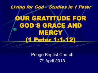 Living for God  –  Studies in 1 Peter OUR GRATITUDE FOR GOD ' S GRACE AND MERCY (1 Peter 1:1-12)