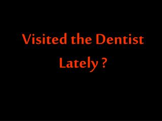 Visited the Dentist Lately ?