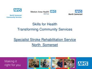 Skills for Health Transforming Community Services Specialist Stroke Rehabilitation Service North Somerset