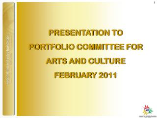 PRESENTATION TO  PORTFOLIO COMMITTEE FOR ARTS AND CULTURE FEBRUARY 2011