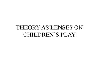THEORY AS LENSES ON CHILDREN'S PLAY