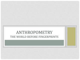 Anthropometry THE WORLD BEFORE FINGERPRINTS