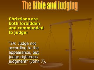 Christians are both forbidden and commanded to judge:   24: Judge not according to the appearance, but judge righteous j