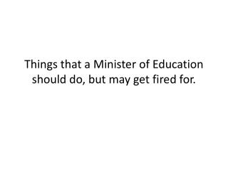 Things that a Minister of Education should do, but may get fired for.