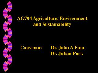 AG704 Agriculture, Environment  and Sustainability Convenor: 	 Dr. John A Finn 			Dr. Julian Park