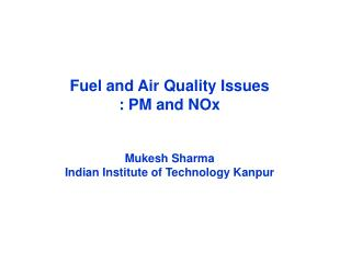 Fuel and Air Quality Issues  : PM and NOx Mukesh Sharma Indian Institute of Technology Kanpur