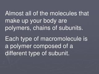Almost all of the molecules that make up your body are polymers, chains of subunits.