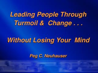 Leading People Through Turmoil &  Change . . . Without Losing Your  Mind Peg C. Neuhauser