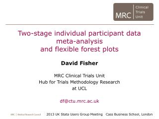 Two-stage individual participant data meta-analysis and flexible forest plots David Fisher MRC Clinical Trials Unit  Hub