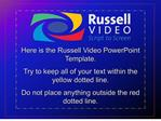 Here is the Russell Video PowerPoint Template. Try to keep all of your text within the yellow dotted line. Do not place