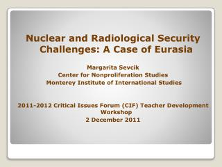 Nuclear and Radiological Security Challenges: A Case of Eurasia Margarita Sevcik Center for Nonproliferation Studies