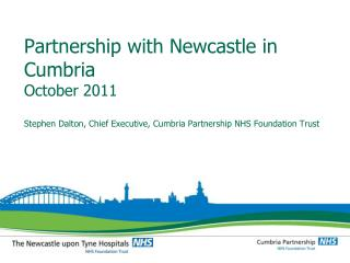 Partnership with Newcastle in Cumbria October 2011 Stephen Dalton, Chief Executive, Cumbria Partnership NHS Foundation T