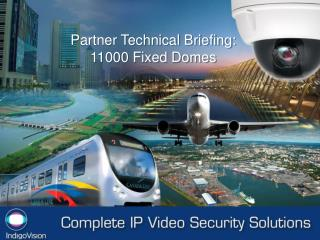 Partner Technical Briefing: 11000 Fixed Domes