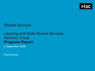 Shared Services Learning and Skills Shared Services Advisory Group Progress Report 5 September 2006 Paul Ennew
