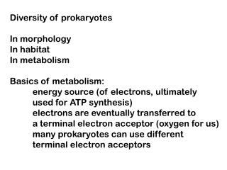 Diversity of prokaryotes In morphology In habitat In metabolism Basics of metabolism: 	energy source (of electrons, ult