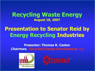 Recycling Waste Energy August 18, 2007 Presentation to Senator Reid by  Energy Recycling  Industries Presenter: Thomas