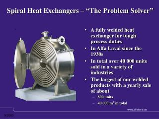 A fully welded heat exchanger for tough process duties  In Alfa Laval since the 1930s  In total over 40 000 units sold