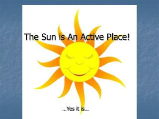 The Sun is An Active Place!