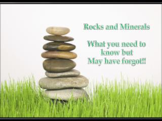 Rocks and Minerals What you need to know but  May have forgot!!