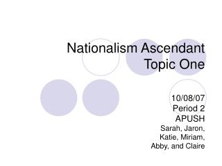 Nationalism Ascendant Topic One 10/08/07 Period 2 APUSH Sarah, Jaron,  Katie, Miriam,  Abby, and Claire