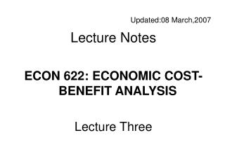 Updated: 08 March,20 0 7 Lecture Notes ECON 622: ECONOMIC COST-BENEFIT ANALYSIS Lecture Three