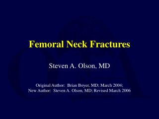 Femoral Neck Fractures Steven A. Olson, MD Original Author:  Brian Boyer, MD; March 2004;  New Author:  Steven A. Olson,