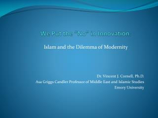 Islam and the Dilemma of Modernity Dr. Vincent J. Cornell, Ph.D. Asa Griggs Candler Professor of Middle East and Islamic
