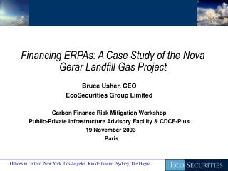 Financing ERPAs: A Case Study of the Nova Gerar Landfill Gas Project Bruce Usher, CEO EcoSecurities Group Limited Carbo