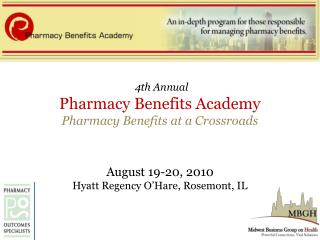 4th Annual Pharmacy Benefits Academy Pharmacy Benefits at a Crossroads  August 19-20, 2010 Hyatt Regency O'Hare, Rosemon