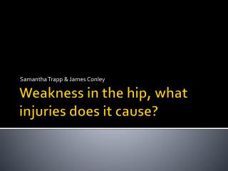 Weakness in the hip, what injuries does it cause?