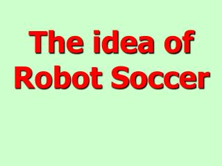 The idea of Robot Soccer