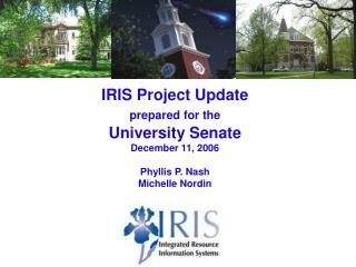IRIS Project Update prepared for the University Senate December 11, 2006 Phyllis P. Nash Michelle Nordin