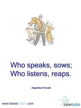 Who speaks, sows; Who listens, reaps. Argentine Proverb