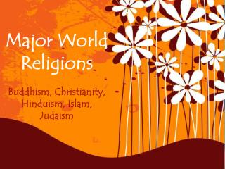 Major World Religions Buddhism, Christianity, Hinduism, Islam, Judaism