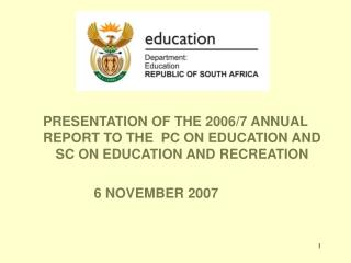 PRESENTATION OF THE 2006/7 ANNUAL REPORT TO THE  PC ON EDUCATION AND SC ON EDUCATION AND RECREATION                  6 N