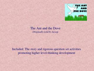 The Ant and the Dove Originally told by Aesop