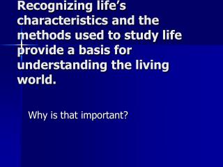 Recognizing life's characteristics and the methods used to study life provide a basis for understanding the living wor