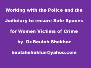 Working with the Police and the Judiciary to ensure Safe Spaces for Women Victims of Crime by   Dr.Beulah Shekhar beula