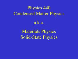 Physics 440 Condensed Matter Physics a.k.a. Materials Physics Solid-State Physics