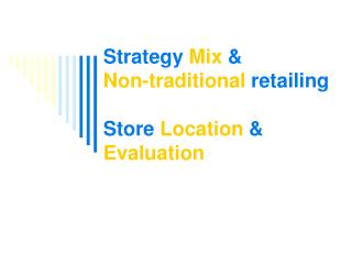 Strategy  Mix  &             Non-traditional  retailing Store  Location  &  Evaluation