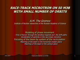 RACE-TRACK MICROTRON ON 50  МЭВ WITH SMALL NUMBER OF ORBITS А.М . The Gromov Institute of Nuclear researches of the Rus