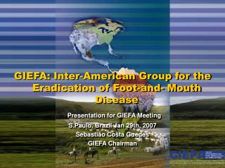 GIEFA: Inter-American Group for the Eradication of Foot-and- Mouth Disease Presentation for GIEFA Meeting S.Paulo, Braz