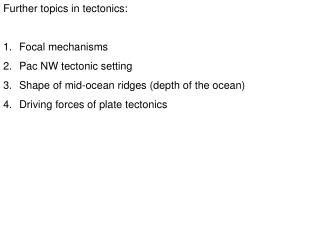 Further topics in tectonics: Focal mechanisms Pac NW tectonic setting Shape of mid-ocean ridges (depth of the ocean) Dri