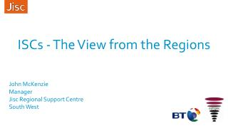 ISCs - The View from the Regions John McKenzie Manager Jisc  Regional Support Centre  South West