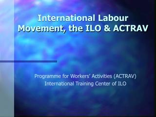 International Labour Movement, the  ILO & ACTRAV