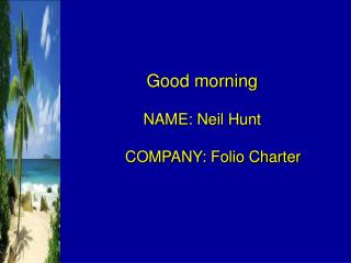 Good morning NAME: Neil Hunt      COMPANY: Folio Charter