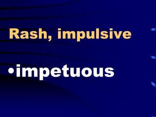 Rash, impulsive