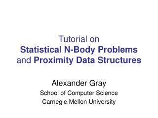 Tutorial on  Statistical N-Body Problems  and  Proximity Data Structures