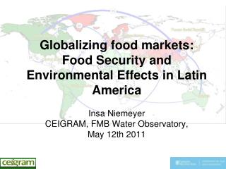 Globalizing food markets:  Food Security and Environmental Effects in Latin America Insa Niemeyer CEIGRAM, FMB Water Obs
