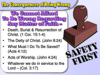 Death, Burial & Resurrection of Christ. (1 Cor. 15:1-4) The Deity of Christ. (John 8:24) What Must I Do To Be Saved? (A